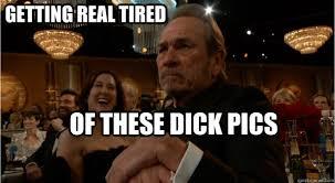Tommy Lee Jones Meme - getting real tired of these dick pics grumpy tommy lee jones