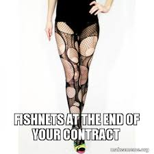 Pantyhose Meme - fishnets at the end of your contract make a meme