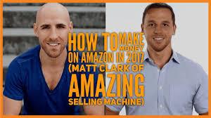 how to make money on amazon in 2017 matt clark of amazing selling