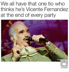 Vicente Fernandez Memes - we all have that one tio who thinks he s vicente fernandez at the