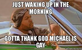 Thank God Meme - just waking up in the morning gotta thank god michael is gay