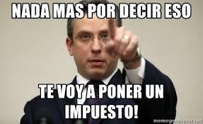 Meme Alejandro Garcia Padilla - nada mas por decir eso te voy a poner un impuesto alejandro