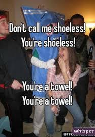 You Re A Towel Meme - t call me shoeless you re shoeless you re a towel you re