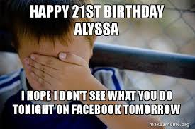 Happy 21 Birthday Meme - happy 21st birthday alyssa i hope i don t see what you do tonight on