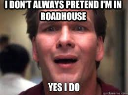 Roadhouse Meme - i don t always pretend i m in roadhouse yes i do sad patrick