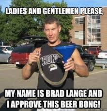 Beer Bong Meme - ladies and gentlemen please my name is brad lange and i approve