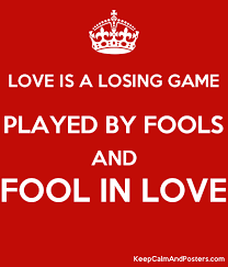 a fool in love love is a losing game played by fools and fool in love keep calm