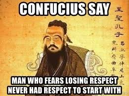 Confucius Say Meme - confucius say man who fears losing respect never had respect to