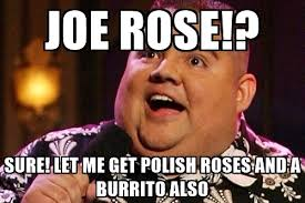 Gabriel Iglesias Memes - joe rose sure let me get polish roses and a burrito also