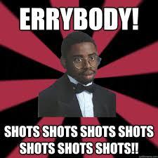 Shots Meme - errybody shots shots shots shots shots shots shots high