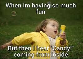 Meme Candy - when im having so much fun but then i hear candy coming from inside