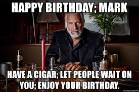 Most Interesting Man Birthday Meme - happy birthday mark have a cigar let people wait on you enjoy
