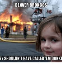 Broncos Funny Memes - denver broncos 38 eyshouldnt have called em donke denver meme on