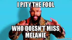 I Pity The Fool Meme - i pity the fool who doesn t miss melanie goodbye mr t make a meme