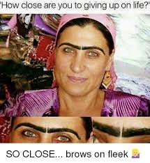 So Close Meme - how close are you to giving up on life so close brows on fleek