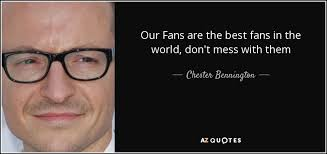 best fans in the world chester bennington quote our fans are the best fans in the world