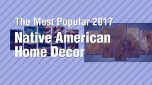 native american home decor the most popular 2017 youtube