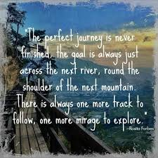 The perfect journey is never finished the goal is always just