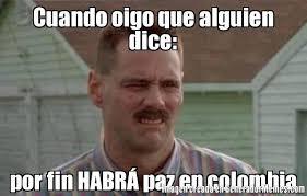 Colombia Meme - cuando oigo que alguien dice por fin habr paz en colombia meme de