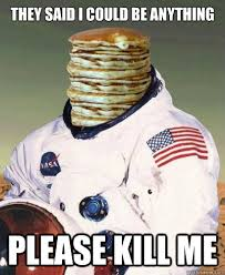 Astronaut Meme - pancake astronaut kill me know your meme