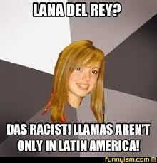 Das Racist Meme - lana del rey das racist llamas aren t only in latin america
