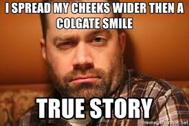 True Story Meme Generator - i spread my cheeks wider then a colgate smile true story
