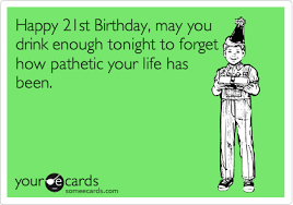 Happy 21 Birthday Meme - happy 21st birthday may you drink enough tonight to forget how