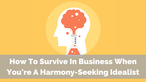 Seeking How To How To Survive In Business When You Re A Harmony Seeking Idealist