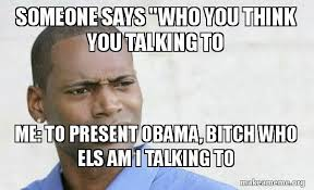 Who You Talking To Meme - someone says who you think you talking to me to present obama
