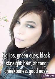 hair for straight hair a big nose lips green eyes black straight hair strong cheekbones good nose