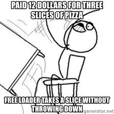 Meme Throws Table - paid 12 dollars for three slices of pizza free loader takes a slice