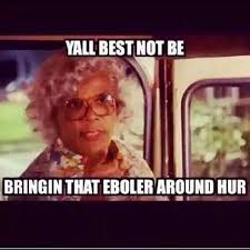 17 Best Ebola Humor Images - 47 best fun with madea brown images on pinterest funny memes