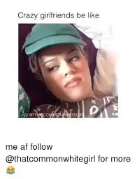 Crazy Girlfriend Meme Girl - crazy girlfriends be like me af follow for more be like meme
