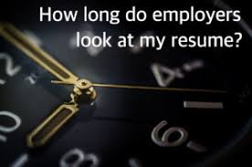 How Many Years Should You Put On A Resume How Long Do Employers Look At My Resume Need A New Gig