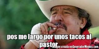 Tacos Al Pastor Meme - pos me largo por unos tacos al pastor meme de ta cabron imagenes