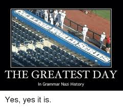 Grammer Nazi Meme - the greatest day in grammar nazi history yes yes it is meme on