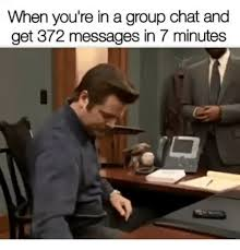 Group Chat Meme - when you re in a group chat and get 372 messages in 7 minutes