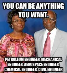Mechanical Engineer Meme - you can be anything you want petroleum engineer mechanical