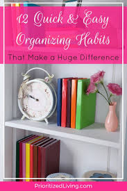 organizing yourself 12 quick easy organizing habits that make a huge difference