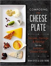 cheese plate composing the cheese plate recipes pairings and platings for
