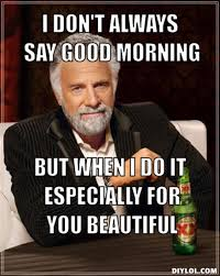 You Are Beautiful Meme - i don t always say good morning but when i do it especially for you