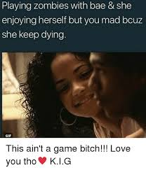 I Love You Bae Meme - playing zombies with bae she enjoying herself but you mad bcuz she