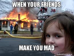 Mad Memes - when your friends make you mad disaster girl make a meme