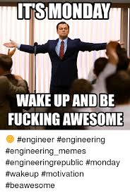 Fucking Awesome Meme - its monday wakeup and be fucking awesome engineer engineering