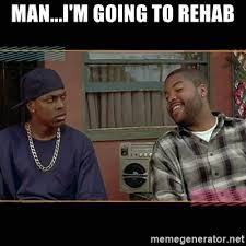 Rehab Meme - man i m going to rehab chris tucker friday meme generator