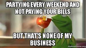 Paying Bills Meme - partying every weekend and not paying your bills but that s none