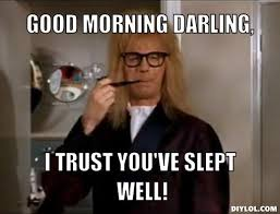 Meme Good Morning - garth meme generator good morning darling i trust you ve slept