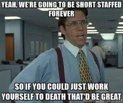 Meme Yourself - work yourself to death due to our lack of hiring enough employees to