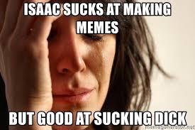 Sucking Dick Meme - isaac sucks at making memes but good at sucking dick first world