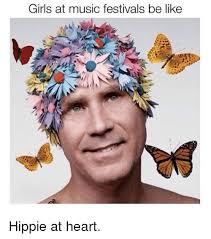 Music Festival Meme - girls at music festivals be like hippie at heart be like meme on me me